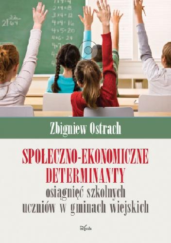 Społeczno-ekonomiczne determinanty osiągnięć szkolnych uczniów w gminach wiejskich - Zbigniew Ostrach