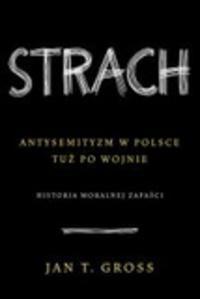 Strach. Antysemityzm w Polsce tuż po wojnie. Historia moralnej zapaści - Jan Tomasz Gross