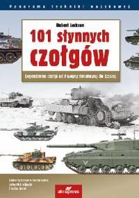 101 słynnych czołgów. Legendarne czołgi od I wojny światowej do dzisiaj - Robert Jackson