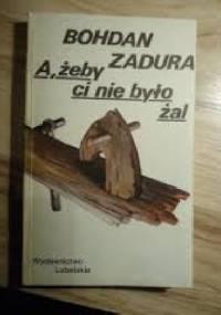 A żeby ci nie było żal - Bohdan Zadura