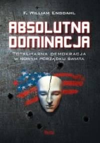 Absolutna dominacja. Totalitarna demokracja w nowym porządku świata. - Frederick William Engdahl
