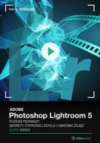 Adobe Photoshop Lightroom 5. Kurs video. Poziom pierwszy. Sekrety cyfrowej edycji i obróbki zdjęć - Różalski Rafał