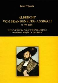 """Albrecht von Brandenburg-Ansbach (1490–1568). Ostatni mistrz zakonu krzyżackiego i pierwszy książę """"w Prusiech"""" - Jacek Wijaczka"""