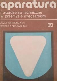 Aparatura i urządzenia techniczne w przemyśle mleczarskim - Józef Garbunowski, Witold Dobrowolski