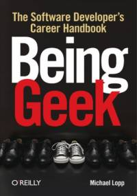 Being Geek. The Software Developer's Career Handbook - Michael Lopp