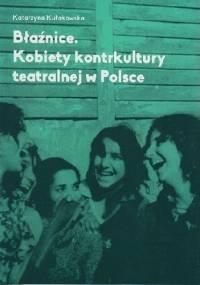 Błaźnice. Kobiety kontrkultury teatralnej w Polsce - Katarzyna Kułakowska