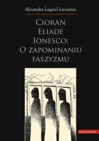 Cioran, Eliade, Ionesco: o zapominaniu faszyzmu. Trzech intelektualistów rumuńskich w dziejowej zawierusze - Alexandra Laignel-Lavastine