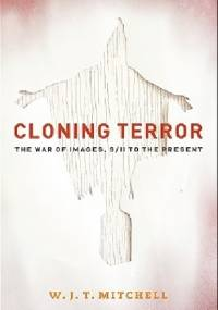 Cloning Terror: The War of Images, 9/11 to the Present - W. J. T. Mitchell