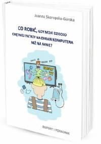 Co zrobić, gdy dziecko chętniej patrzy na ekran komputera niż na mnie? Raport i poradnik - Joanna Skorupska - Górska