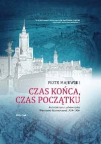 Czas końca, czas początku. Architektura i urbanistyka Warszawy historycznej 1939-1956 - Piotr Majewski
