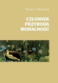 Człowiek, przyroda, moralność - Janusz Andrzej Majcherek