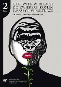 Człowiek w relacji do zwierząt, roślin i maszyn w kulturze. T. 2: Od humanizmu do posthumanizmu - praca zbiorowa, Justyna Tymieniecka-Suchanek
