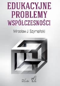 Edukacyjne problemy współczesności - Mirosław J. Szymański