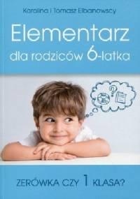 Elementarz dla rodziców 6-latka. Zerówka czy 1 klasa - Karolina Elbanowska, Tomasz Elbanowski