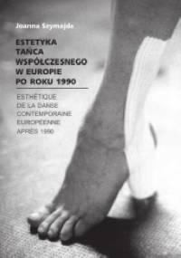 Estetyka tańca współczesnego w Europie po roku 1990 - Joanna Szymajda