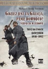 Gdzież jest ta Galicja, Panie Dowódco? Mehmecik w Europie. Turcy na froncie galicyjskim 1916-1917. - Mehmet Şevki Yazman
