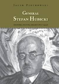 Generał Stefan Hubicki, Żołnierz, polityk, lekarz (1877–1955) - Jacek Piotrowski