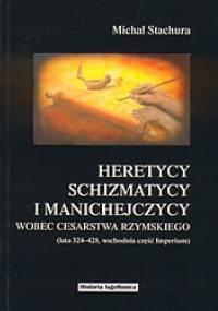 Heretycy, schizmatycy i manichejczycy wobec cesarstwa rzymskiego (lata 324-428, wschodnia część Imperium) - Michał Stachura