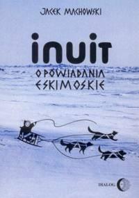 Inuit. Opowiadania eskimoskie - tajemniczy świat Eskimosów - Jacek Machowski