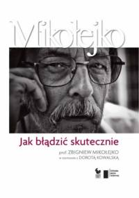 Jak błądzić skutecznie. Prof. Zbigniew Mikołejko w rozmowie z Dorotą Kowalską - Zbigniew Mikołejko, Dorota Kowalska