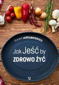Jak Jeść by Zdrowo Żyć - Robert Jarząbkiewicz