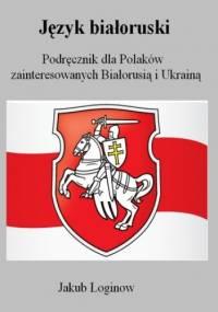 Język białoruski. Podręcznik dla Polaków zainteresowanych Białorusią i Ukrainą - Jakub Łoginow