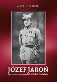 Józef Jaroń. Legionista, nauczyciel, więzień Kozielska - Agata Łucja Bazak