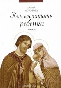 Как воспитать ребенка - Елена Морозова