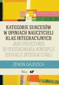 Kategorie sukcesów w opiniach nauczycieli klas integracyjnych jako przyczynek do poszukiwania koncepcji edukacji integracyjnej - Zenon Gajdzica