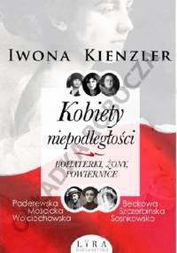 Kobiety niepodległości : bohaterki, żony, powiernice - Iwona Kienzler