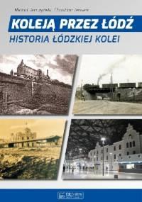 Koleją Przez Łódź. Historia Łódzkiej Kolei. - Michał Jerczyński