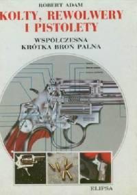 Kolty, rewolwery i pistolety. Współczesna krótka broń palna - Robert Adam