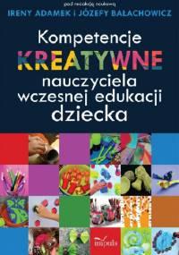 Kompetencje kreatywne nauczyciela wczesnej edukacji dziecka - Irena Adamek, Józefa Bałachowicz