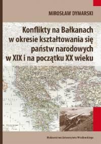 Konflikty na Bałkanach w okresie kształtowania się państw narodowych w XIX i na początku XX wieku - Mirosław Dymarski