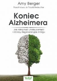 Koniec Alzheimera. Jak zatrzymać utratę pamięci i zmiany degeneracyjne mózgu - Amy Berger