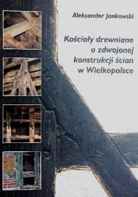 Kościoły drewniane o zdwojonej konstrukcji ścian w Wielkopolsce - Aleksander Jankowski