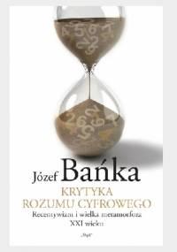 Krytyka rozumu cyfrowego: Recentywizm i wielka metamorfoza XXI wieku - Józef Bańka
