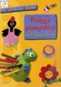 Księga pomysłów dla dzieci od 3 do 7 lat - od agrafki do zabawki - praca zbiorowa