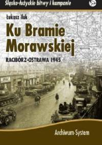 Ku Bramie Morawskiej. Racibórz-Ostrawa 1945 - Łukasz Iluk