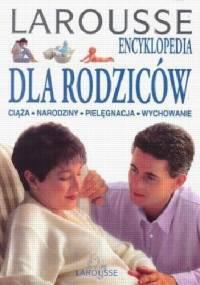 Larousee encyklopedia dla rodziców: ciąża, narodziny, pielęgnacja, wychowanie - praca zbiorowa