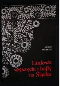 Ludowe wyszycia i hafty na Śląsku - Barbara Maria Bazielich