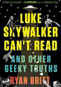 Luke Skywalker Can't Read: And Other Geeky Truths - Ryan Britt