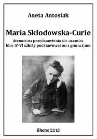 Maria Skłodowska-Curie. Scenariusz przedstawienia dla uczniów klas IV-VI szkoły podstawowej oraz gimnazjum - Aneta Antosiak