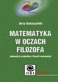 Matematyka w oczach filozofa. Jedenaście artykułów z filozofii matematyki - Jerzy Dadaczyński