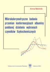 Mikrokalorymetryczne badania przemian konformacyjnych albuminy poddanej działaniu wybranych czynników fizykochemicznych - Michnik Anna