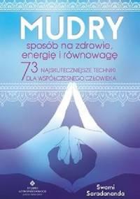 Mudry sposób na zdrowie, energię i równowagę. 73 najskuteczniejsze techniki dla współczesnego człowieka - Swami Saradananda