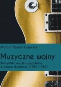 Muzyczne wojny. Brazylijska muzyka popularna w czasie dyktatury (1964-85) - Marcin Florian Gawrycki