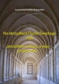 Na skrzydłach Ducha Świętego czyli Jerozolimo wołasz, a więc... przybywam... - Iwona Konarzewska-Bulczyńska