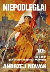 Niepodległa! 1864-1924. Jak Polacy odzyskali Ojczyznę - Andrzej Nowak