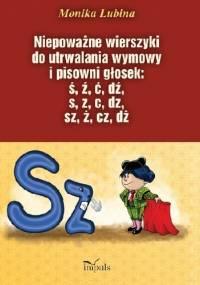 Niepoważne wierszyki do utrwalania wymowy i pisowni głosek: ś, ź, ć, dź, s, z, c, dz, sz, ż, cz, dż - Monika Lubina